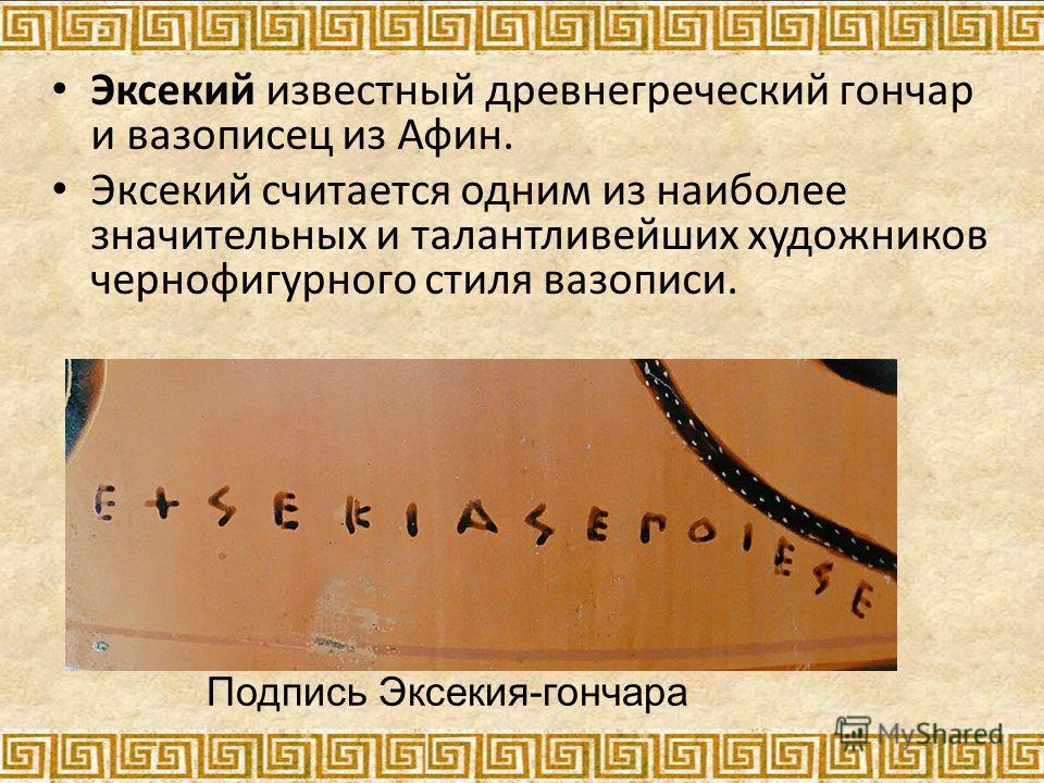 Эксекий известный древнегреческий гончар и вазописец из Афин. Эксекий считается одним из наиболее значительных и талантливейших художников чернофигурного стиля вазописи. Подпись Эксекия-гончара
