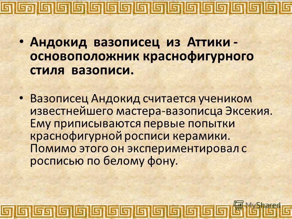 Андокид вазописец из Аттики - основоположник краснофигурного стиля вазописи. Вазописец Андокид считается учеником известнейшего мастера-вазописца Эксекия. Ему приписываются первые попытки краснофигурной росписи керамики. Помимо этого он экспериментир