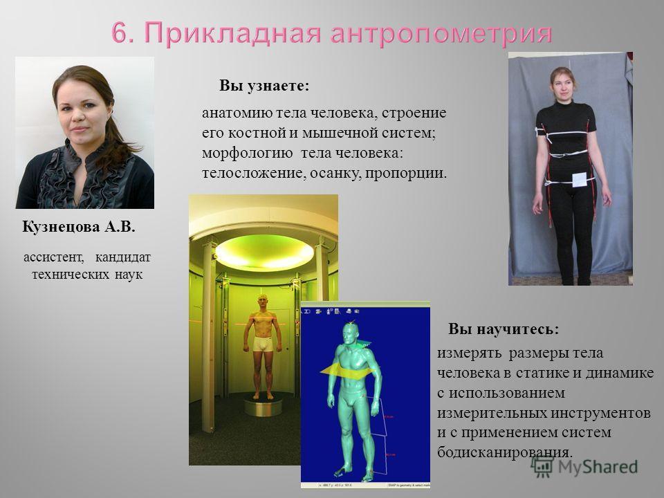 ассистент, кандидат технических наук Кузнецова А. В. Вы узнаете : Вы научитесь : анатомию тела человека, строение его костной и мышечной систем ; морфологию тела человека : телосложение, осанку, пропорции. измерять размеры тела человека в статике и д