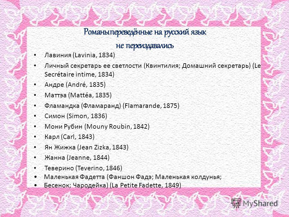 Романы переведённые на русский язык не переиздавались Лавиния (Lavinia, 1834) Личный секретарь ее светлости (Квинтилия; Домашний секретарь) (Le Secrétaire intime, 1834) Андре (André, 1835) Маттэа (Mattéa, 1835) Фламандка (Фламаранд) (Flamarande, 1875