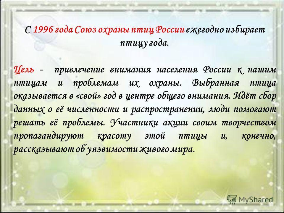 С 1996 года Союз охраны птиц России ежегодно избирает птицу года. Цель - привлечение внимания населения России к нашим птицам и проблемам их охраны. Выбранная птица оказывается в «свой» год в центре общего внимания. Идёт сбор данных о её численности