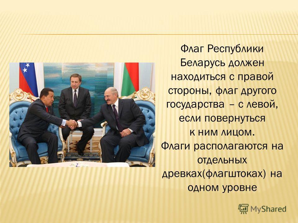 Флаг Республики Беларусь должен находиться с правой стороны, флаг другого государства – с левой, если повернуться к ним лицом. Флаги располагаются на отдельных древках(флагштоках) на одном уровне