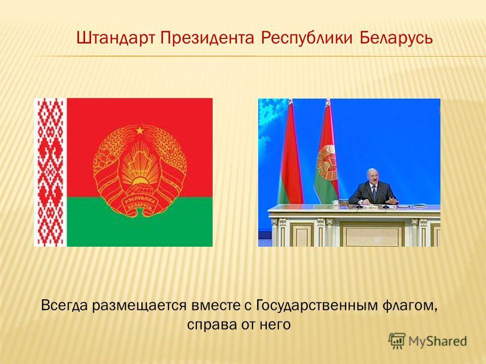 Штандарт Президента Республики Беларусь Всегда размещается вместе с Государственным флагом, справа от него