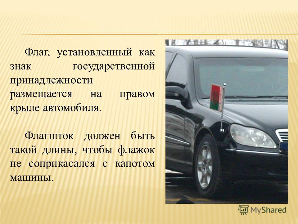Флаг, установленный как знак государственной принадлежности размещается на правом крыле автомобиля. Флагшток должен быть такой длины, чтобы флажок не соприкасался с капотом машины.