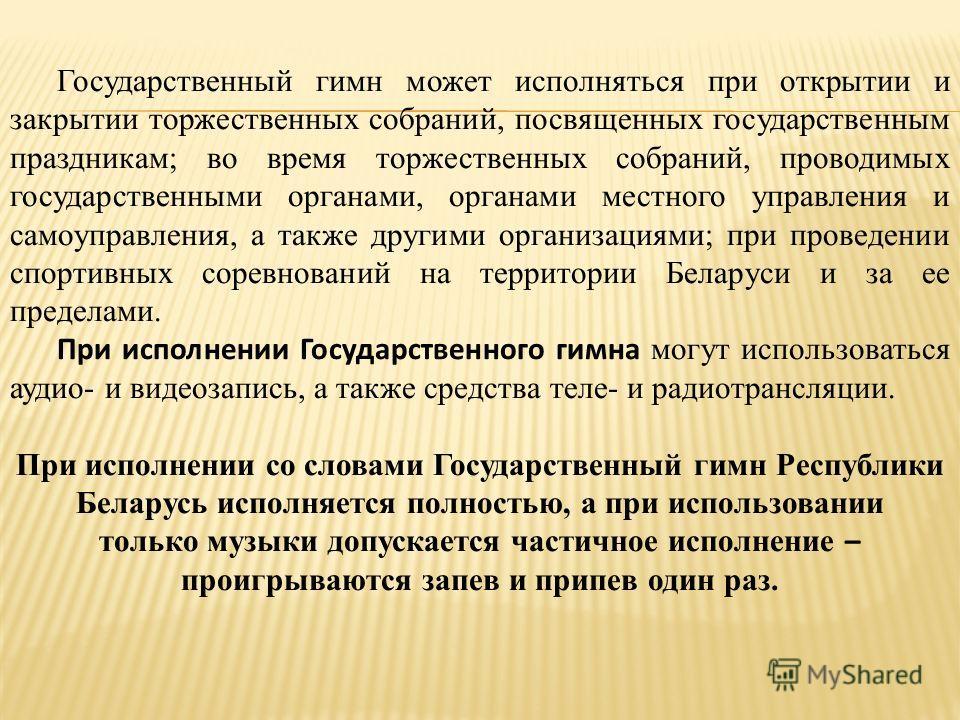 Государственный гимн может исполняться при открытии и закрытии торжественных собраний, посвященных государственным праздникам; во время торжественных собраний, проводимых государственными органами, органами местного управления и самоуправления, а так