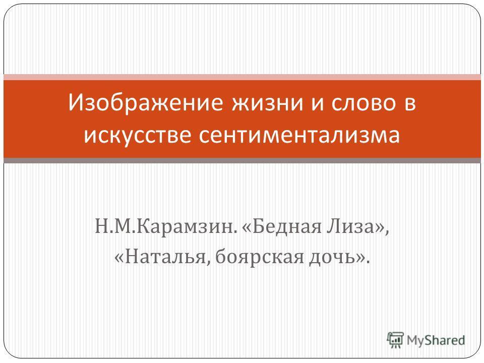 Н. М. Карамзин. « Бедная Лиза », « Наталья, боярская дочь ». Изображение жизни и слово в искусстве сентиментализма