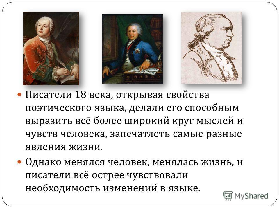 Писатели 18 века, открывая свойства поэтического языка, делали его способным выразить всё более широкий круг мыслей и чувств человека, запечатлеть самые разные явления жизни. Однако менялся человек, менялась жизнь, и писатели всё острее чувствовали н