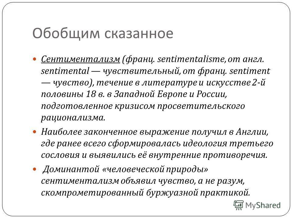 Обобщим сказанное Сентиментализм ( франц. sentimentalisme, от англ. sentimental чувствительный, от франц. sentiment чувство ), течение в литературе и искусстве 2- й половины 18 в. в Западной Европе и России, подготовленное кризисом просветительского