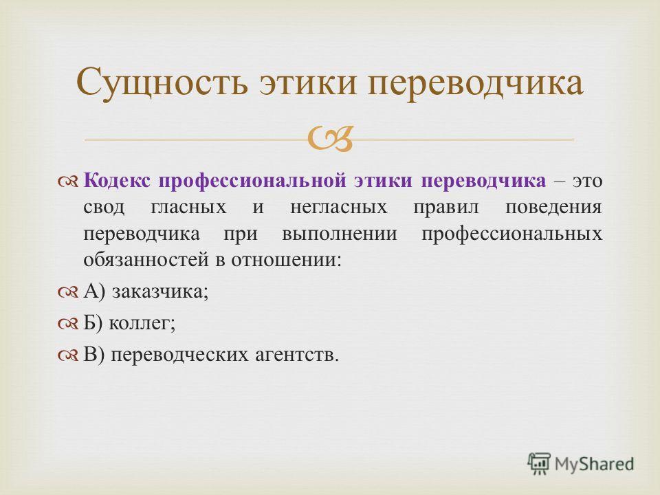 Кодекс профессиональной этики переводчика – это свод гласных и негласных правил поведения переводчика при выполнении профессиональных обязанностей в отношении : А ) заказчика ; Б ) коллег ; В ) переводческих агентств. Сущность этики переводчика