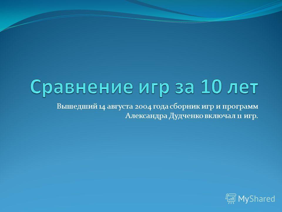 Вышедший 14 августа 2004 года сборник игр и программ Александра Дудченко включал 11 игр.