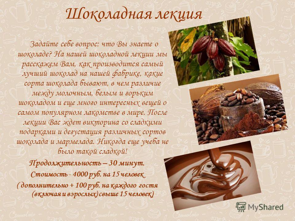 Шоколадная лекция Задайте себе вопрос: что Вы знаете о шоколаде? На нашей шоколадной лекции мы расскажем Вам, как производится самый лучший шоколад на нашей фабрике, какие сорта шоколада бывают, в чем различие между молочным, белым и горьким шоколадо