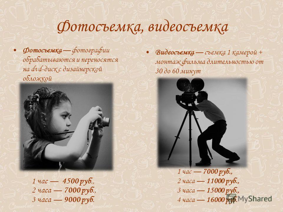 Фотосъемка, видеосъемка 1 час 4500 руб., 2 часа 7000 руб., 3 часа 9000 руб. 1 час 7000 руб., 2 часа 11000 руб., 3 часа 15000 руб., 4 часа 16000 руб. Фотосъемка фотографии обрабатываются и переносятся на dvd-диск с дизайнерской обложкой Видеосъемка съ