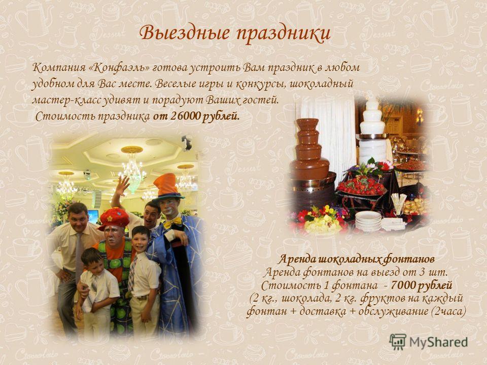 Аренда шоколадных фонтанов Аренда фонтанов на выезд от 3 шт. Стоимость 1 фонтана - 7000 рублей (2 кг., шоколада, 2 кг. фруктов на каждый фонтан + доставка + обслуживание (2 часа) Выездные праздники Компания «Конфаэль» готова устроить Вам праздник в л