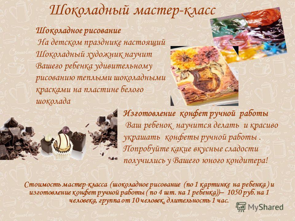 Шоколадный мастер-класс Шоколадное рисование На детском празднике настоящий Шоколадный художник научит Вашего ребенка удивительному рисованию теплыми шоколадными красками на пластине белого шоколада Изготовление конфет ручной работы Ваш ребенок научи