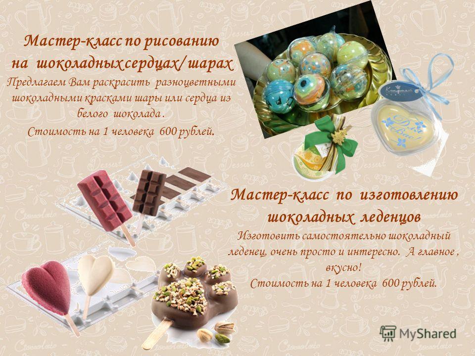 Мастер-класс по рисованию на шоколадных сердцах/ шарах Предлагаем Вам раскрасить разноцветными шоколадными красками шары или сердца из белого шоколада. Стоимость на 1 человека 600 рублей. Мастер-класс по изготовлению шоколадных леденцов Изготовить са