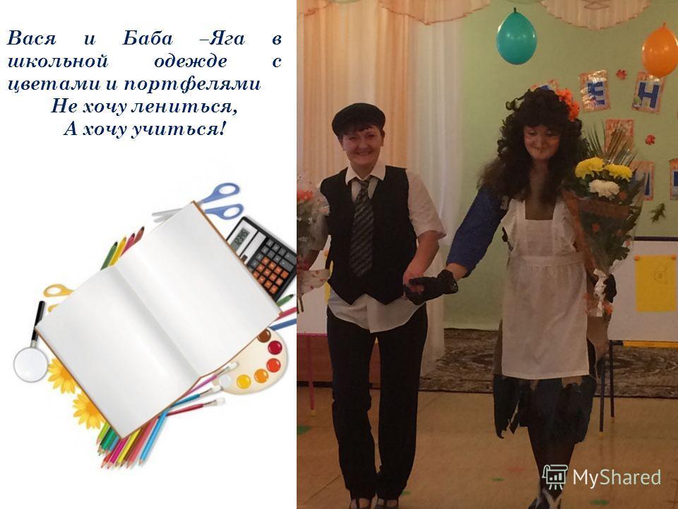 Вася и Баба –Яга в школьной одежде с цветами и портфелями Не хочу лениться, А хочу учиться!