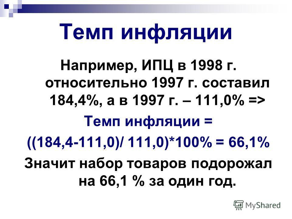 Темп инфляции Например, ИПЦ в 1998 г. относительно 1997 г. составил 184,4%, а в 1997 г. – 111,0% => Темп инфляции = ((184,4-111,0)/ 111,0)*100% = 66,1% Значит набор товаров подорожал на 66,1 % за один год.