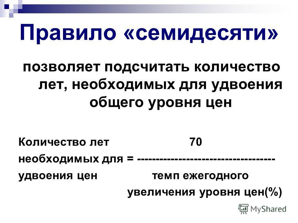 Правило «семидесяти» позволяет подсчитать количество лет, необходимых для удвоения общего уровня цен Количество лет 70 необходимых для = ------------------------------------ удвоения цен темп ежегодного увеличения уровня цен(%)