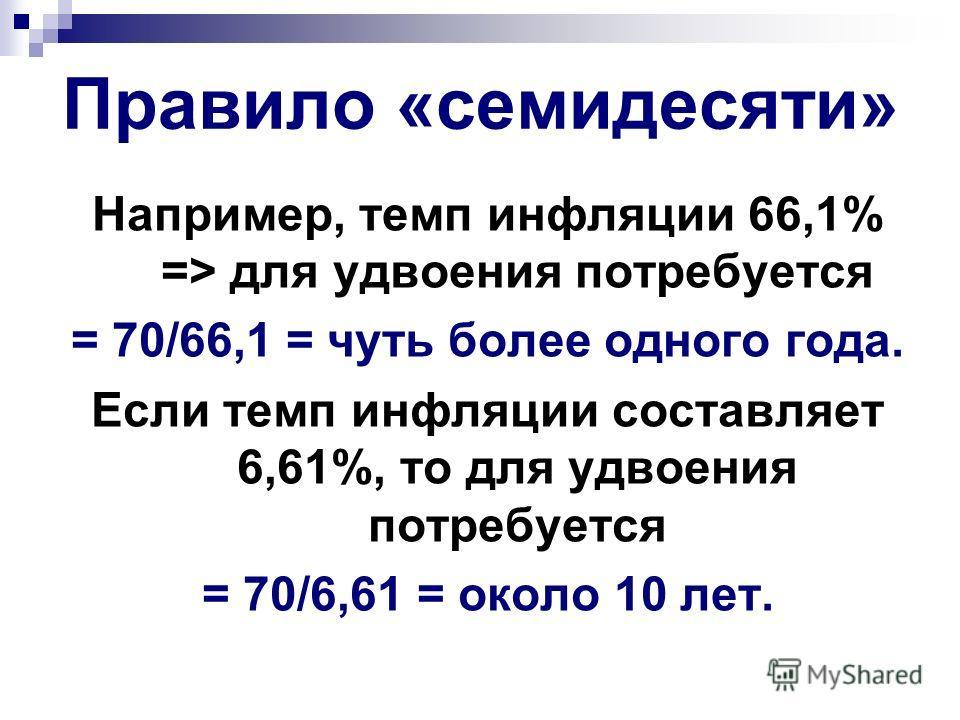 Правило «семидесяти» Например, темп инфляции 66,1% => для удвоения потребуется = 70/66,1 = чуть более одного года. Если темп инфляции составляет 6,61%, то для удвоения потребуется = 70/6,61 = около 10 лет.
