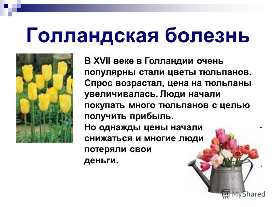 Голландская болезнь В XVII веке в Голландии очень популярны стали цветы тюльпанов. Спрос возрастал, цена на тюльпаны увеличивалась. Люди начали покупать много тюльпанов с целью получить прибыль. Но однажды цены начали снижаться и многие люди потеряли