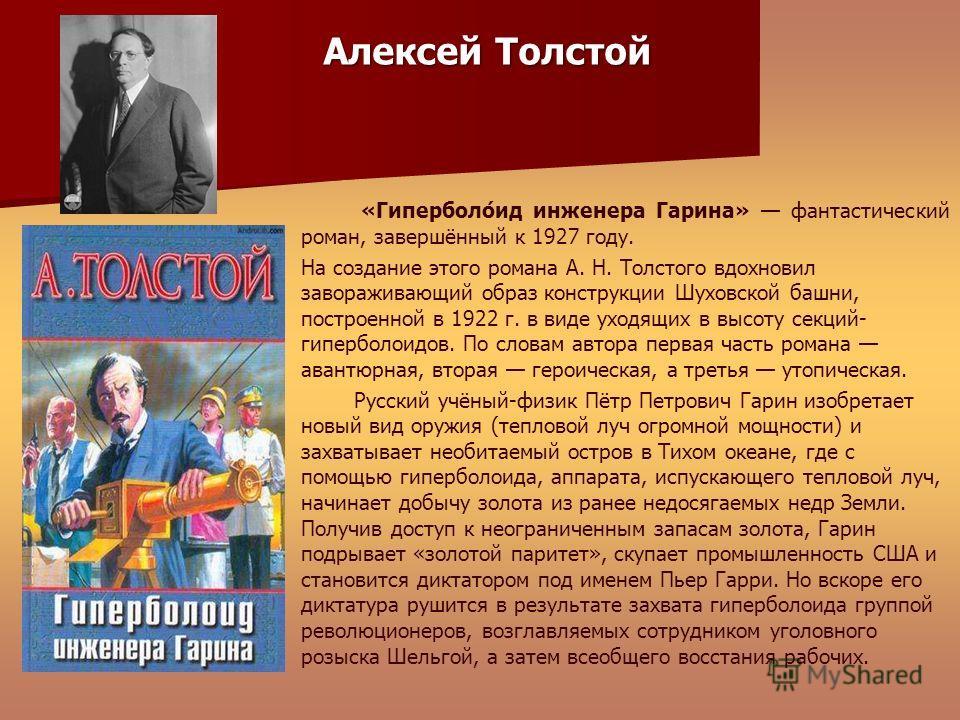 «Гиперболо́ид инженера Гарина» фантастический роман, завершённый к 1927 году. На создание этого романа А. Н. Толстого вдохновил завораживающий образ конструкции Шуховской башни, построенной в 1922 г. в виде уходящих в высоту секций- гиперболоидов. По