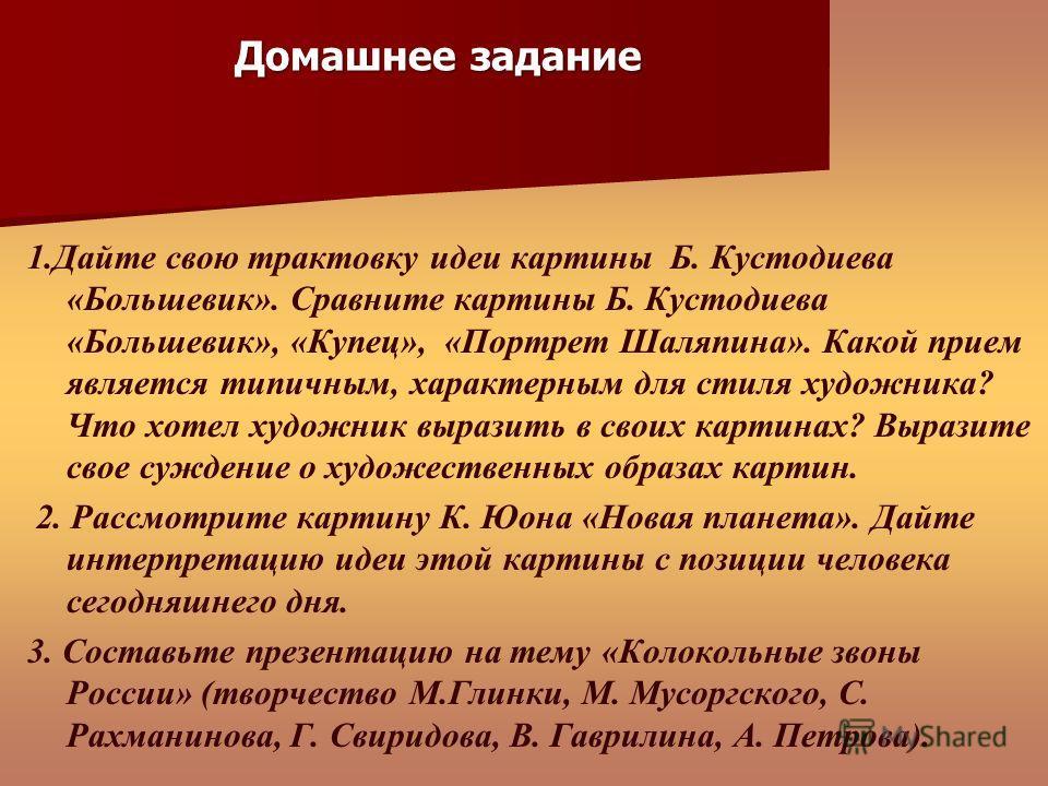 1. Дайте свою трактовку идеи картины Б. Кустодиева «Большевик». Сравните картины Б. Кустодиева «Большевик», «Купец», «Портрет Шаляпина». Какой прием является типичным, характерным для стиля художника? Что хотел художник выразить в своих картинах? Выр