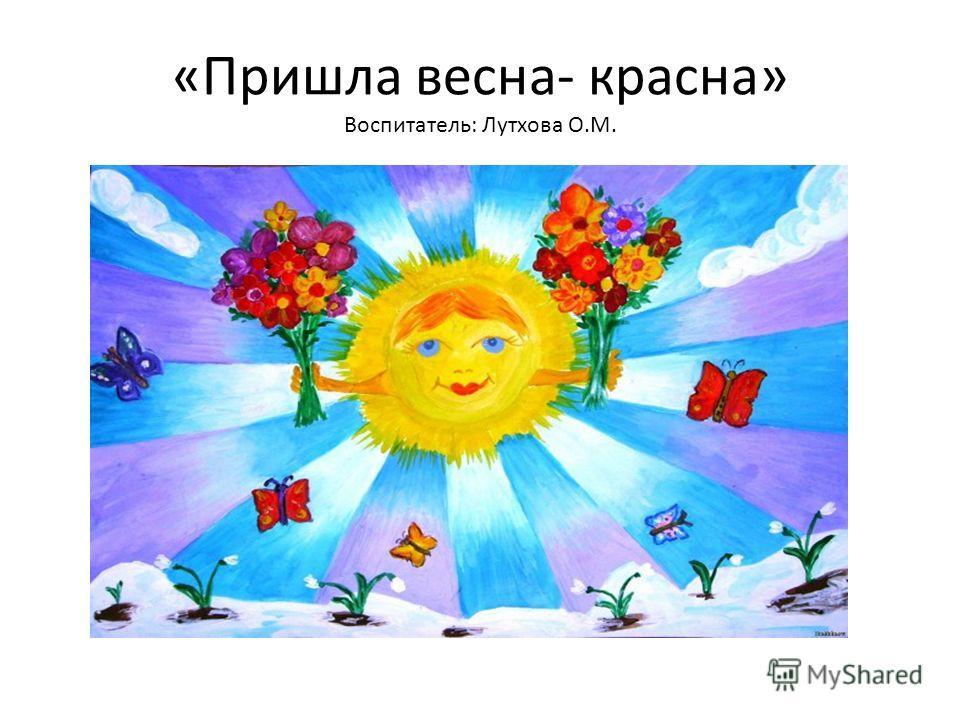 «Пришла весна- красна» Воспитатель: Лутхова О.М.
