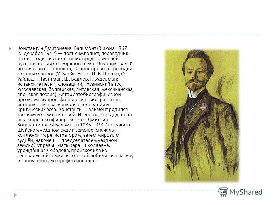 Константин Дмитриевич Бальмонт (3 июня 1867 23 декабря 1942) поэт - символист, переводчик, эссеист, один из виднейших представителей русской поэзии Серебряного века. Опубликовал 35 поэтических сборников, 20 книг прозы, переводил с многих языков ( У.