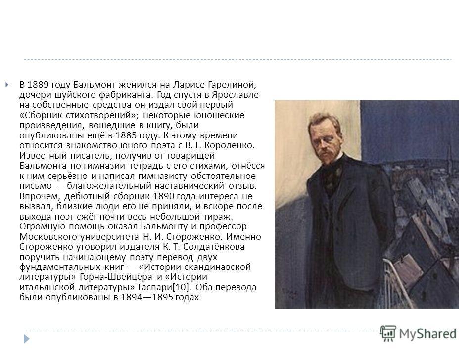В 1889 году Бальмонт женился на Ларисе Гарелиной, дочери шуйского фабриканта. Год спустя в Ярославле на собственные средства он издал свой первый « Сборник стихотворений »; некоторые юношеские произведения, вошедшие в книгу, были опубликованы ещё в 1