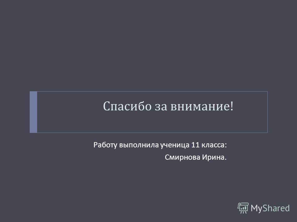 Спасибо за внимание ! Работу выполнила ученица 11 класса : Смирнова Ирина.