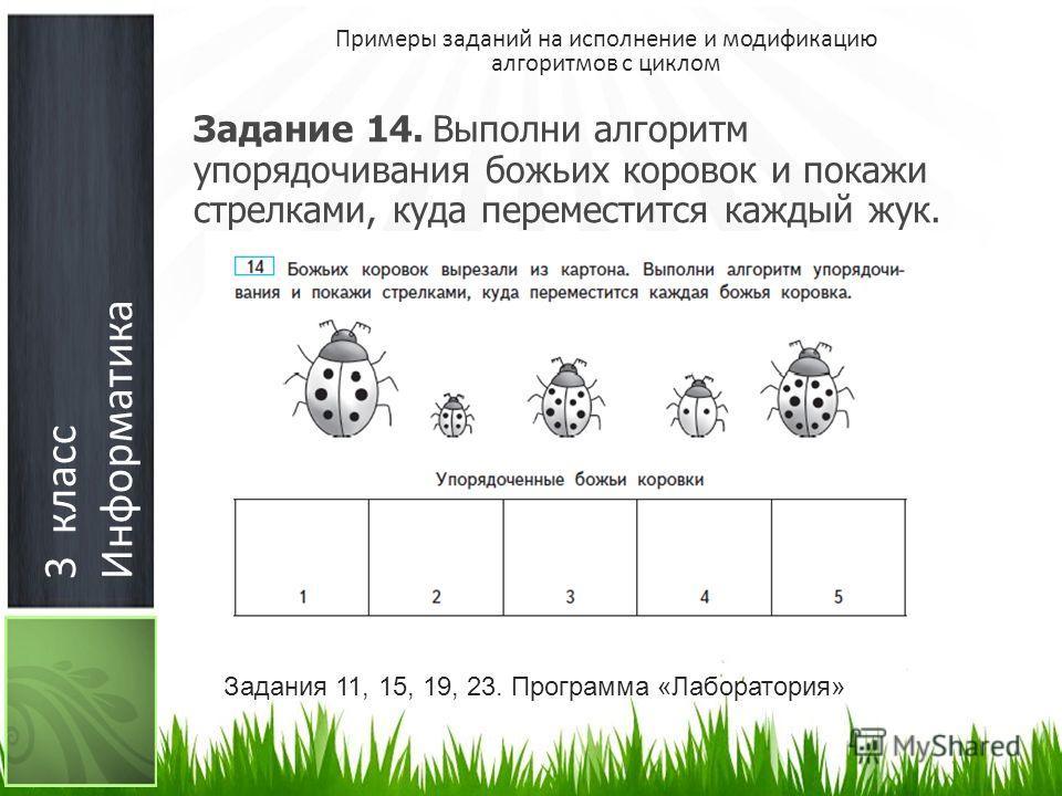 3 класс Информатика Примеры заданий на исполнение и модификацию алгоритмов с циклом Задание 14. Выполни алгоритм упорядочивания божьих коровок и покажи стрелками, куда переместится каждый жук. Задания 11, 15, 19, 23. Программа «Лаборатория»