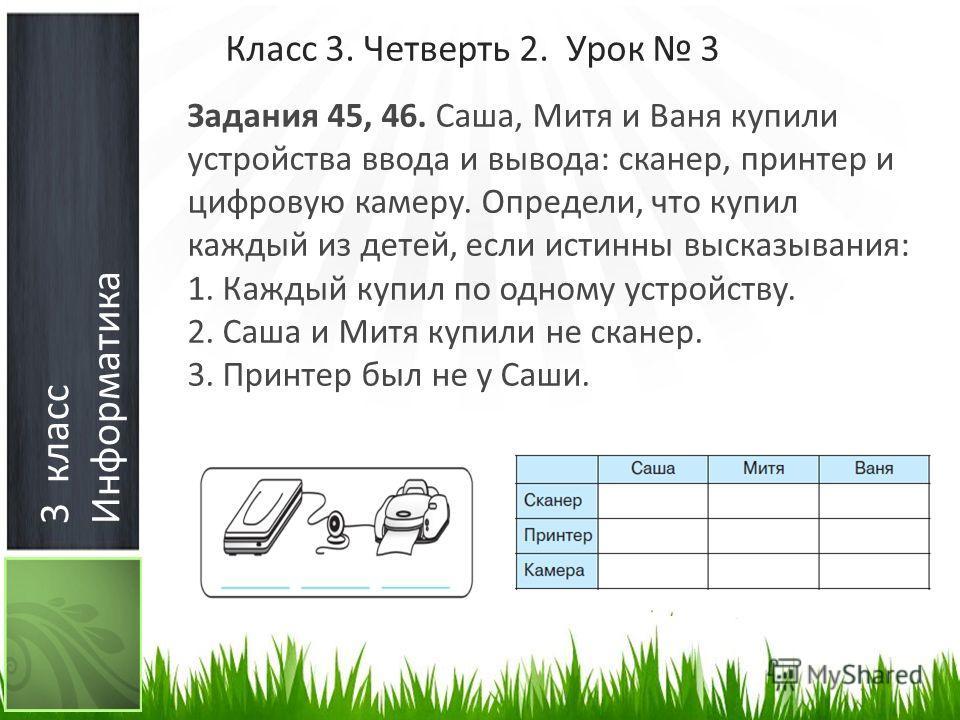 3 класс Информатика Класс 3. Четверть 2. Урок 3 Задания 45, 46. Саша, Митя и Ваня купили устройства ввода и вывода: сканер, принтер и цифровую камеру. Определи, что купил каждый из детей, если истинны высказывания: 1. Каждый купил по одному устройств