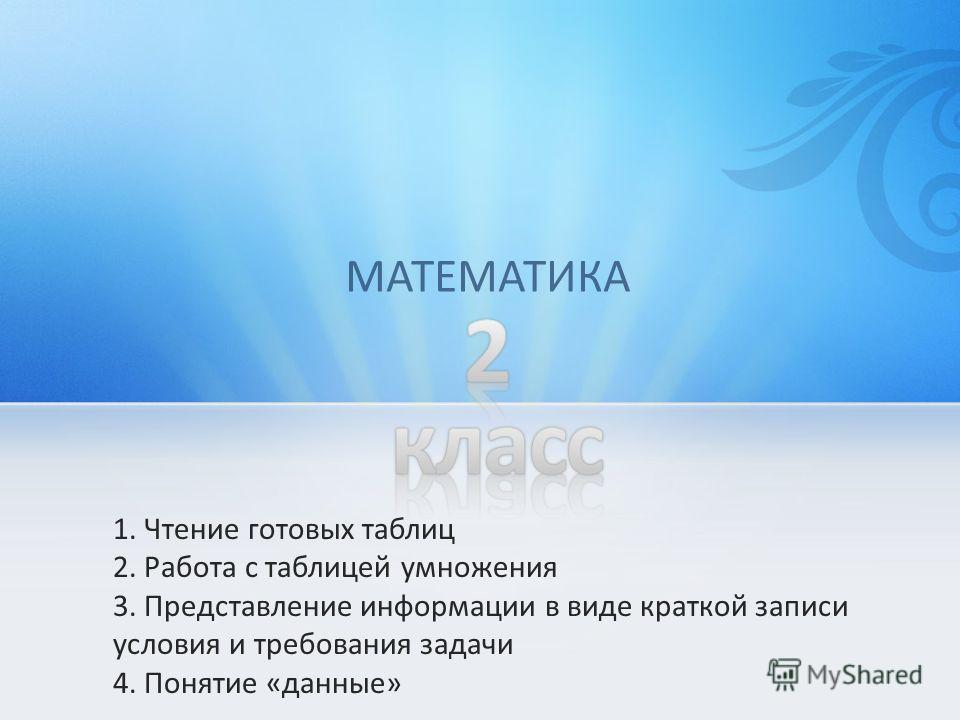 1. Чтение готовых таблиц 2. Работа с таблицей умножения 3. Представление информации в виде краткой записи условия и требования задачи 4. Понятие «данные» МАТЕМАТИКА