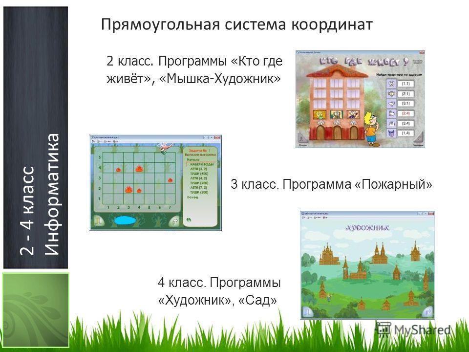 2 - 4 класс Информатика Прямоугольная система координат 2 класс. Программы «Кто где живёт», «Мышка-Художник» 3 класс. Программа «Пожарный» 4 класс. Программы «Художник», «Сад»