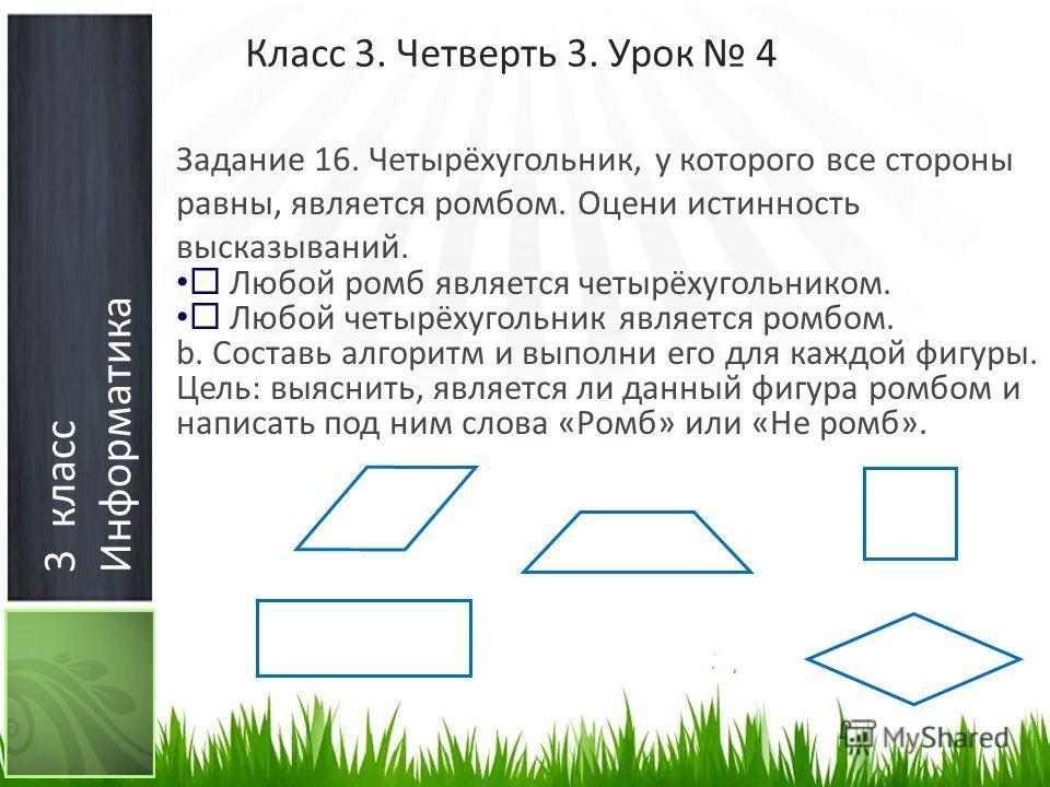3 класс Информатика Класс 3. Четверть 3. Урок 4 Задание 16. Четырёхугольник, у которого все стороны равны, является ромбом. Оцени истинность высказываний. Любой ромб является четырёхугольником. Любой четырёхугольник является ромбом. b. Составь алгори