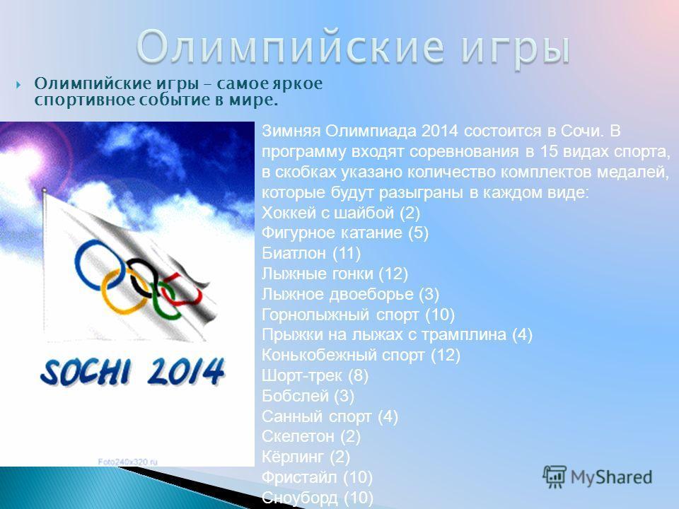 Олимпийские игры – самое яркое спортивное событие в мире. Зимняя Олимпиада 2014 состоится в Сочи. В программу входят соревнования в 15 видах спорта, в скобках указано количество комплектов медалей, которые будут разыграны в каждом виде: Хоккей с шайб