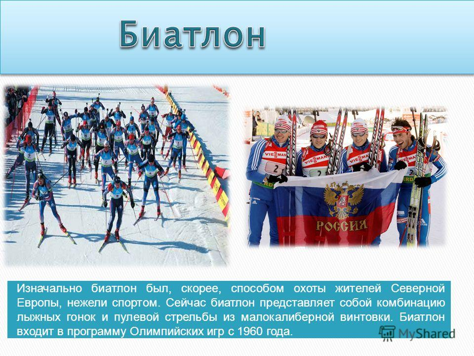 Изначально биатлон был, скорее, способом охоты жителей Северной Европы, нежели спортом. Сейчас биатлон представляет собой комбинацию лыжных гонок и пулевой стрельбы из малокалиберной винтовки. Биатлон входит в программу Олимпийских игр с 1960 года.