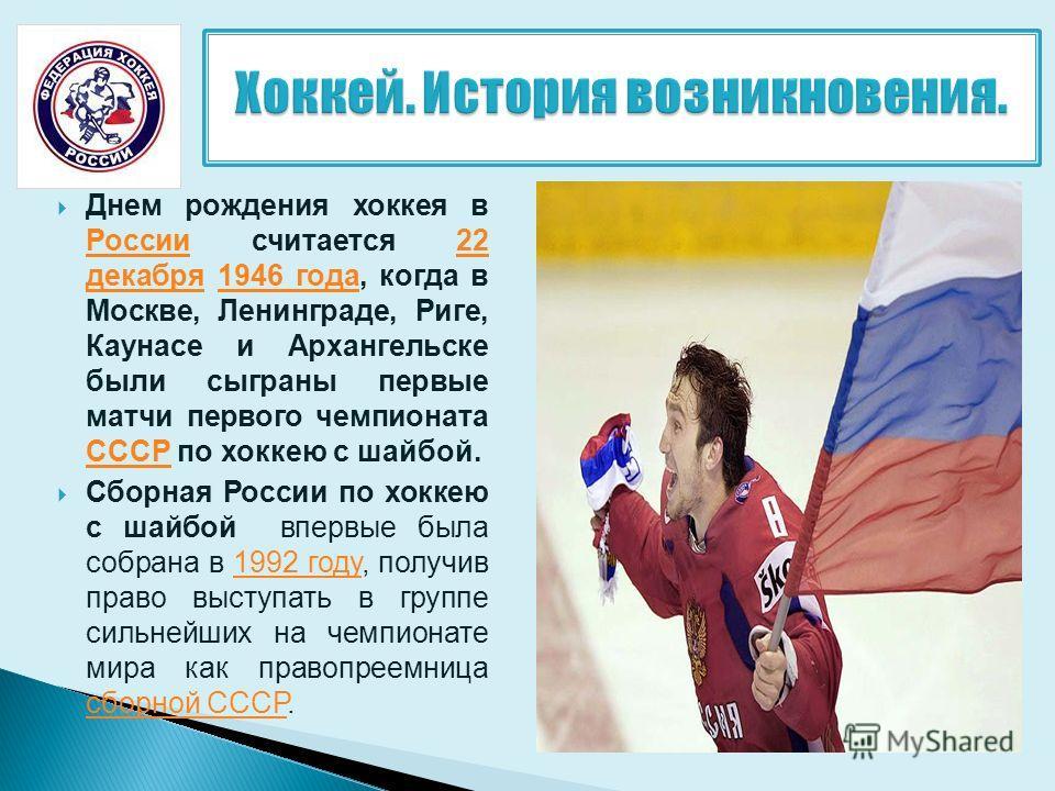Днем рождения хоккея в России считается 22 декабря 1946 года, когда в Москве, Ленинграде, Риге, Каунасе и Архангельске были сыграны первые матчи первого чемпионата СССР по хоккею с шайбой. России 22 декабря 1946 года СССР Сборная России по хоккею с ш