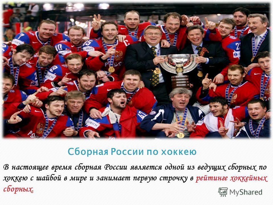 В настоящее время сборная России является одной из ведущих сборных по хоккею с шайбой в мире и занимает первую строчку в рейтинге хоккейных сборных.