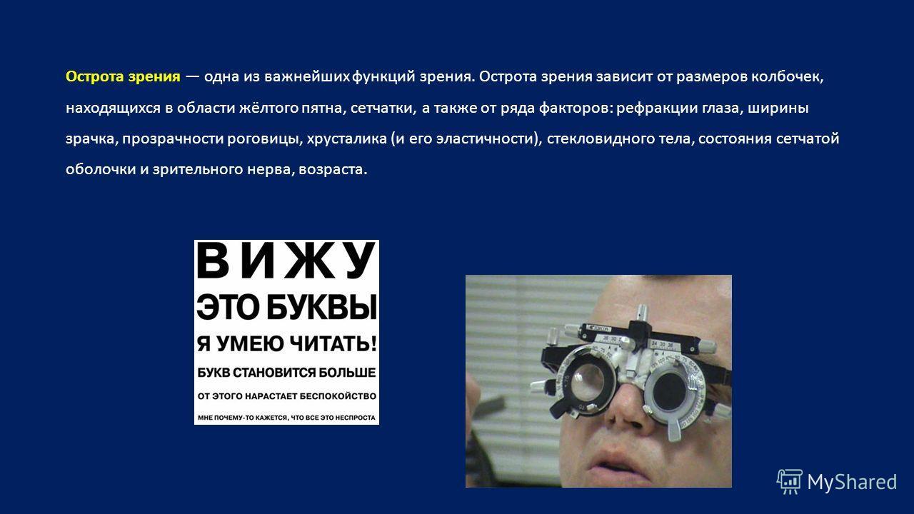 Острота зрения одна из важнейших функций зрения. Острота зрения зависит от размеров колбочек, находящихся в области жёлтого пятна, сетчатки, а также от ряда факторов: рефракции глаза, ширины зрачка, прозрачности роговицы, хрусталика (и его эластичнос