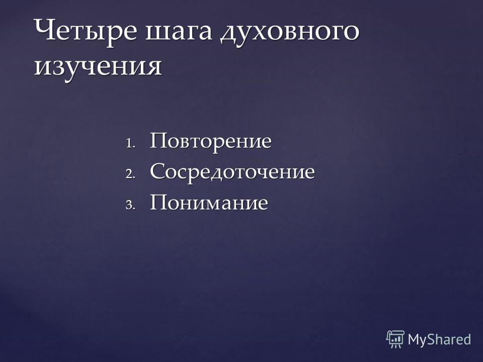 1. Повторение 2. Сосредоточение 3. Понимание Четыре шага духовного изучения