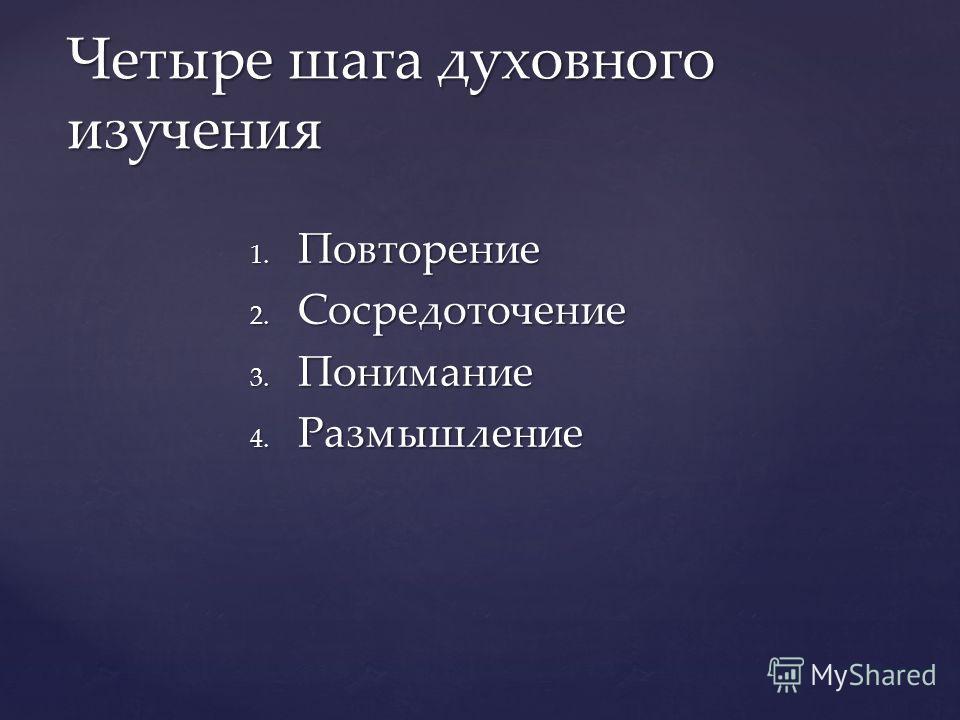 1. Повторение 2. Сосредоточение 3. Понимание 4. Размышление Четыре шага духовного изучения