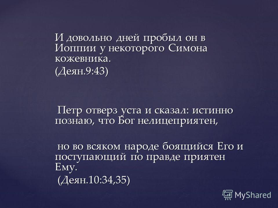 И довольно дней пробыл он в Иоппии у некоторого Симона кожевника. (Деян.9:43) Петр отверз уста и сказал: истинно познаю, что Бог нелицеприятен, Петр отверз уста и сказал: истинно познаю, что Бог нелицеприятен, но во всяком народе боящийся Его и посту
