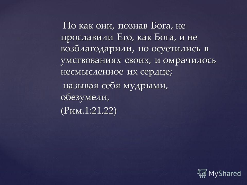 Но как они, познав Бога, не прославили Его, как Бога, и не возблагодарили, но осуетились в умствованиях своих, и омрачилось несмысленное их сердце; Но как они, познав Бога, не прославили Его, как Бога, и не возблагодарили, но осуетились в умствования