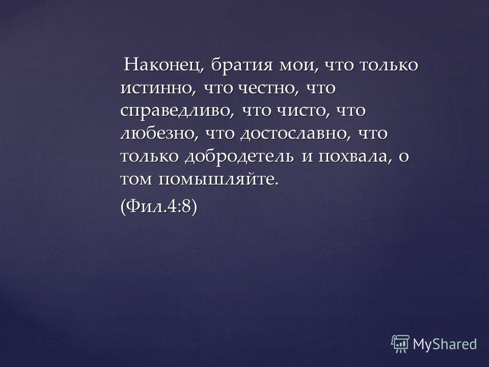 Наконец, братия мои, что только истинно, что честно, что справедливо, что чисто, что любезно, что достославно, что только добродетель и похвала, о том помышляйте. Наконец, братия мои, что только истинно, что честно, что справедливо, что чисто, что лю