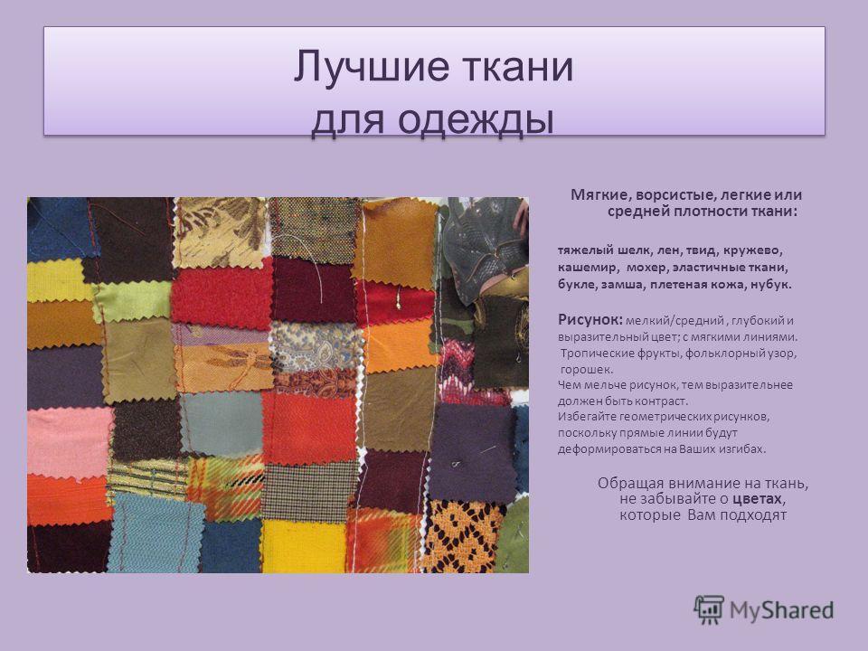 Лучшие ткани для одежды Мягкие, ворсистые, легкие или средней плотности ткани: тяжелый шелк, лен, твид, кружево, кашемир, мохер, эластичные ткани, букле, замша, плетеная кожа, нубук. Рисунок: мелкий/средний, глубокий и выразительный цвет; с мягкими л