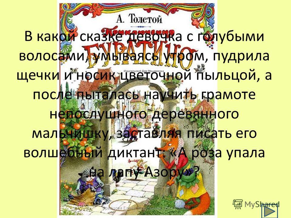 В какой сказке девочка с голубыми волосами, умываясь утром, пудрила щечки и носик цветочной пыльцой, а после пыталась научить грамоте непослушного деревянного мальчишку, заставляя писать его волшебный диктант: «А роза упала на лапу Азору»? Кравцова Е