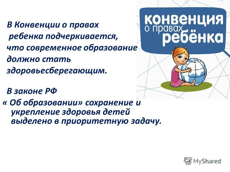 В Конвенции о правах ребенка подчеркивается, что современное образование должно стать здоровьесберегающим. В законе РФ « Об образовании» сохранение и укрепление здоровья детей выделено в приоритетную задачу.