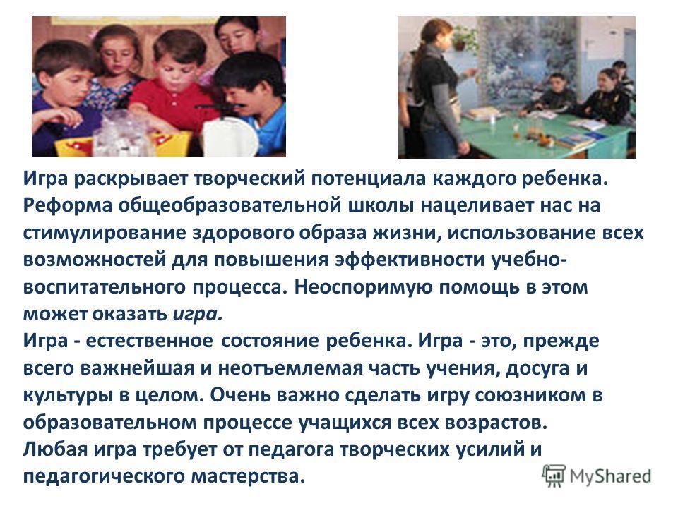 Игра раскрывает творческий потенциала каждого ребенка. Реформа общеобразовательной школы нацеливает нас на стимулирование здорового образа жизни, использование всех возможностей для повышения эффективности учебно- воспитательного процесса. Неоспориму