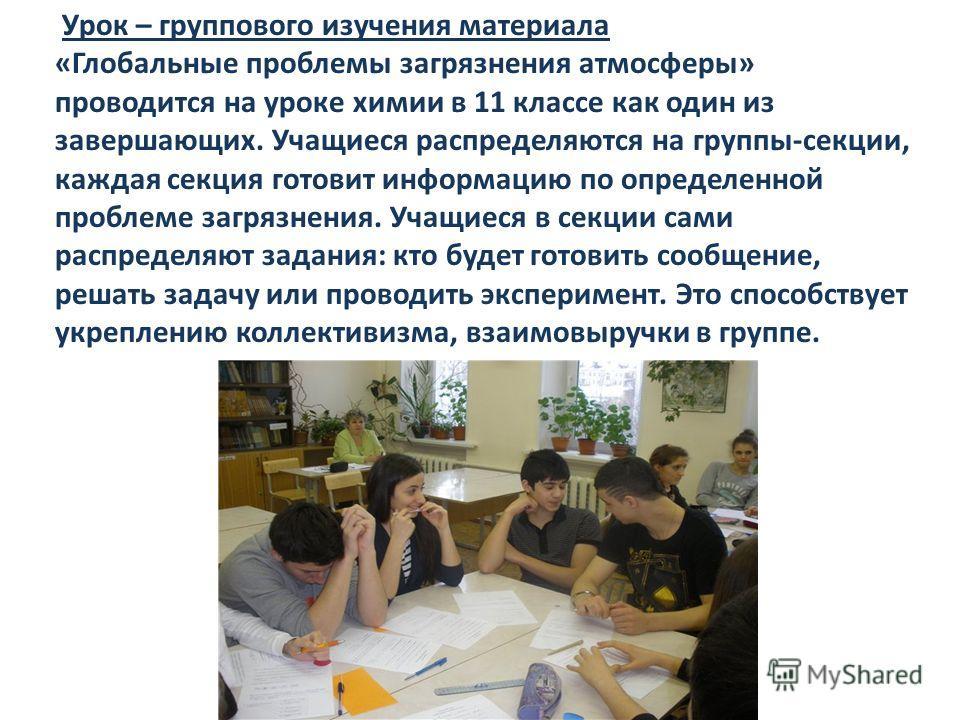 Урок – группового изучения материала «Глобальные проблемы загрязнения атмосферы» проводится на уроке химии в 11 классе как один из завершающих. Учащиеся распределяются на группы-секции, каждая секция готовит информацию по определенной проблеме загряз